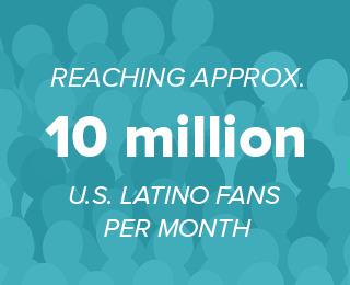 Result: 10 million U.S. Latino Fans per month